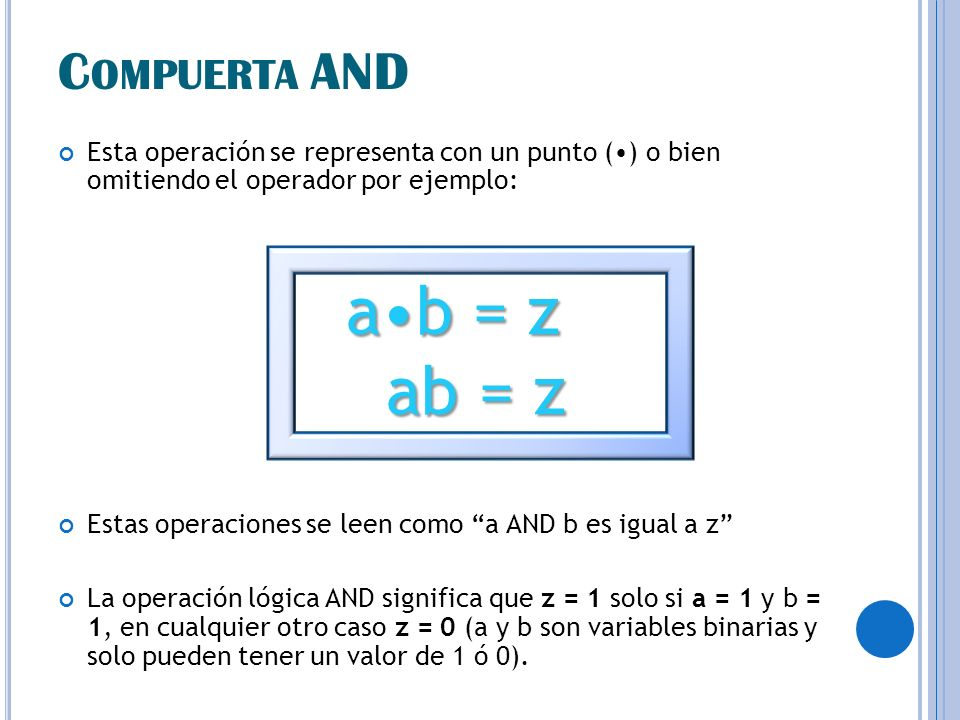 C OMPUERTA AND Esta operación se representa con un punto () o bien omitiendo el operador por ejemplo: ab = z ab = z ab = z Estas operaciones se leen como a AND b es igual a z La operación lógica AND significa que z = 1 solo si a = 1 y b = 1, en cualquier otro caso z = 0 (a y b son variables binarias y solo pueden tener un valor de 1 ó 0).