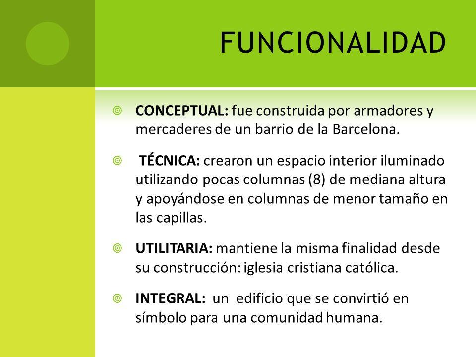 FUNCIONALIDAD CONCEPTUAL: fue construida por armadores y mercaderes de un barrio de la Barcelona. TÉCNICA: crearon un espacio interior iluminado utili