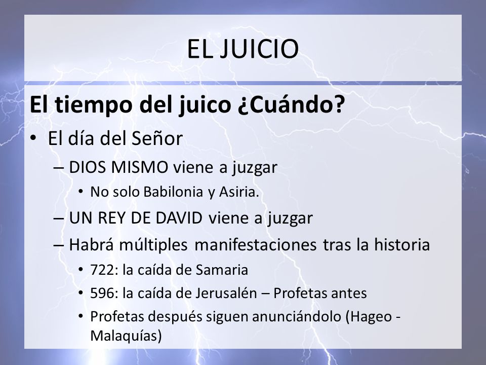 EL JUICIO El tiempo del juico ¿Cuándo? El día del Señor – DIOS MISMO viene a juzgar No solo Babilonia y Asiria. – UN REY DE DAVID viene a juzgar – Hab
