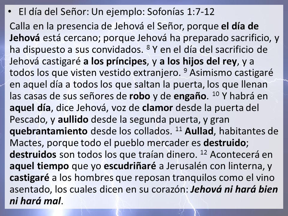 El día del Señor: Un ejemplo: Sofonías 1:7-12 Calla en la presencia de Jehová el Señor, porque el día de Jehová está cercano; porque Jehová ha prepara