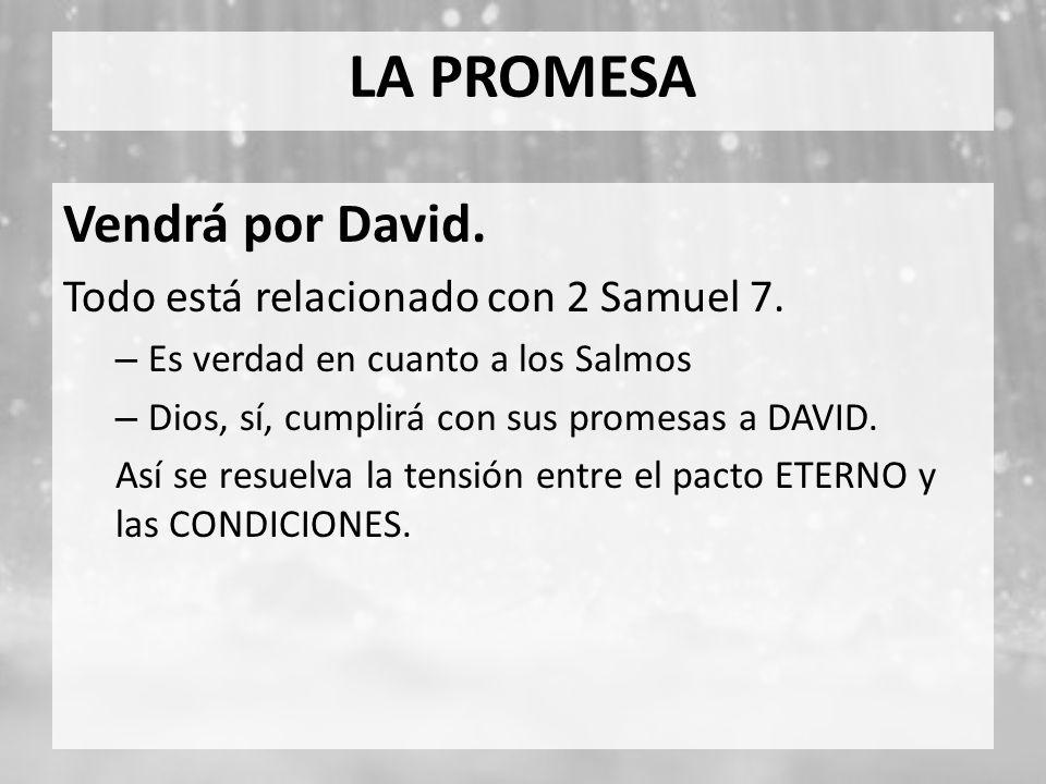 Vendrá por David. Todo está relacionado con 2 Samuel 7. – Es verdad en cuanto a los Salmos – Dios, sí, cumplirá con sus promesas a DAVID. Así se resue