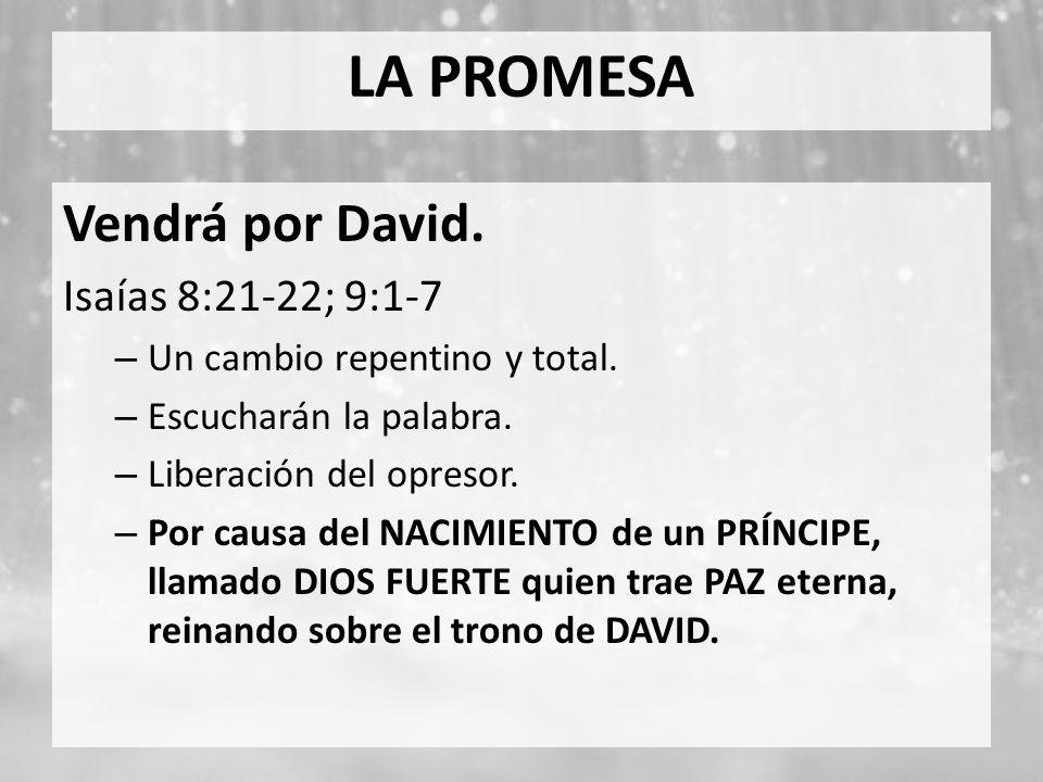 LA PROMESA Vendrá por David. Isaías 8:21-22; 9:1-7 – Un cambio repentino y total. – Escucharán la palabra. – Liberación del opresor. – Por causa del N