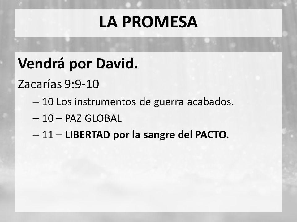 LA PROMESA Vendrá por David. Zacarías 9:9-10 – 10 Los instrumentos de guerra acabados. – 10 – PAZ GLOBAL – 11 – LIBERTAD por la sangre del PACTO.