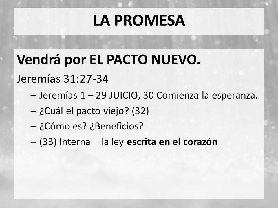 LA PROMESA Vendrá por EL PACTO NUEVO. Jeremías 31:27-34 – Jeremías 1 – 29 JUICIO, 30 Comienza la esperanza. – ¿Cuál el pacto viejo? (32) – ¿Cómo es? ¿