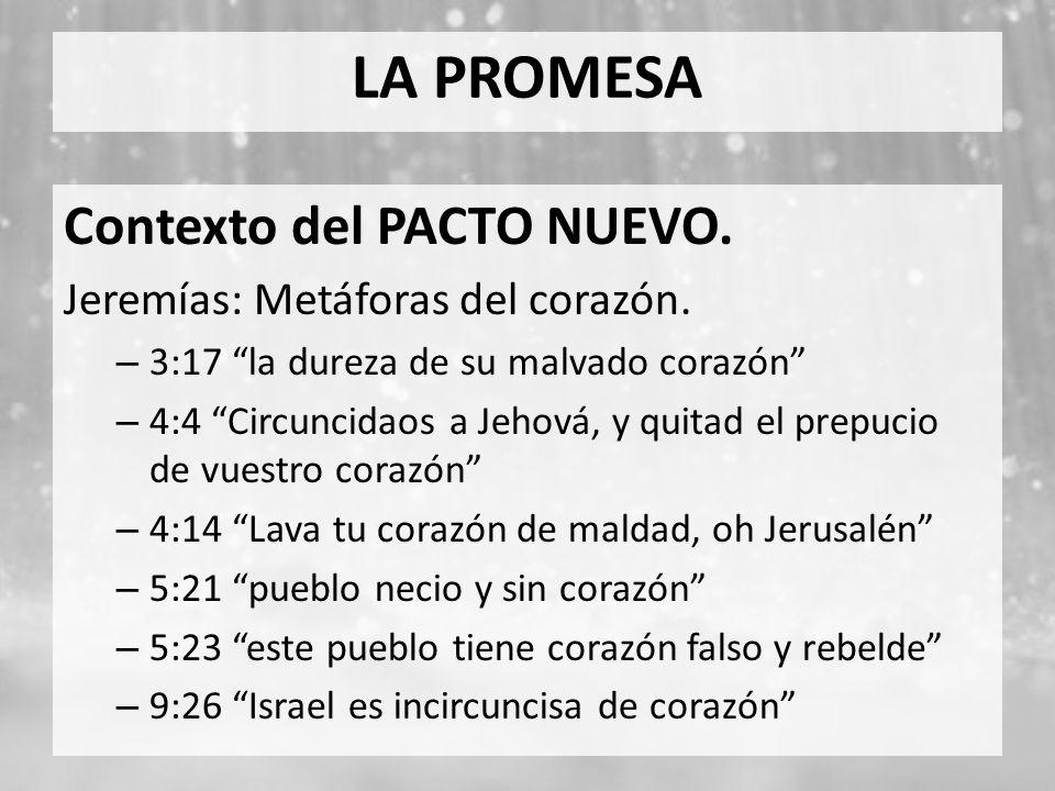 LA PROMESA Contexto del PACTO NUEVO. Jeremías: Metáforas del corazón. – 3:17 la dureza de su malvado corazón – 4:4 Circuncidaos a Jehová, y quitad el
