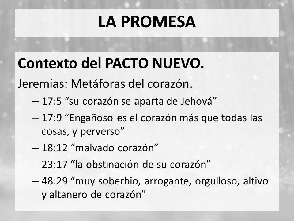 LA PROMESA Contexto del PACTO NUEVO. Jeremías: Metáforas del corazón. – 17:5 su corazón se aparta de Jehová – 17:9 Engañoso es el corazón más que toda