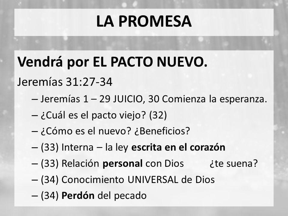 LA PROMESA Vendrá por EL PACTO NUEVO. Jeremías 31:27-34 – Jeremías 1 – 29 JUICIO, 30 Comienza la esperanza. – ¿Cuál es el pacto viejo? (32) – ¿Cómo es