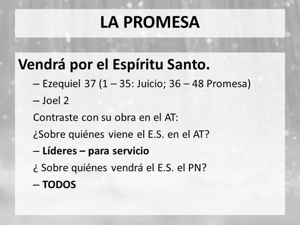 LA PROMESA Vendrá por el Espíritu Santo. – Ezequiel 37 (1 – 35: Juicio; 36 – 48 Promesa) – Joel 2 Contraste con su obra en el AT: ¿Sobre quiénes viene