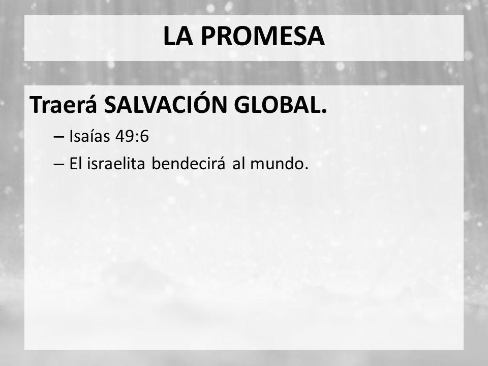 LA PROMESA Traerá SALVACIÓN GLOBAL. – Isaías 49:6 – El israelita bendecirá al mundo.