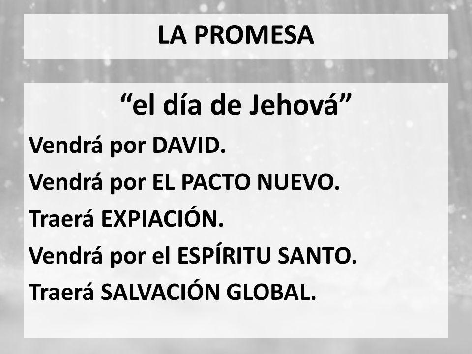 LA PROMESA el día de Jehová Vendrá por DAVID. Vendrá por EL PACTO NUEVO. Traerá EXPIACIÓN. Vendrá por el ESPÍRITU SANTO. Traerá SALVACIÓN GLOBAL.