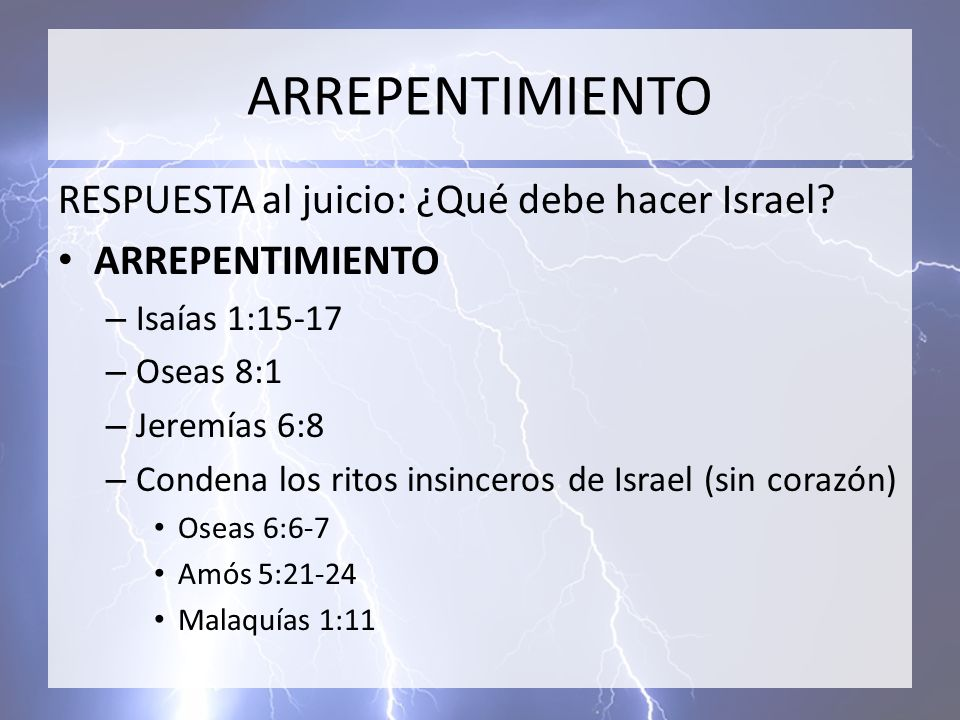 ARREPENTIMIENTO RESPUESTA al juicio: ¿Qué debe hacer Israel? ARREPENTIMIENTO – Isaías 1:15-17 – Oseas 8:1 – Jeremías 6:8 – Condena los ritos insincero