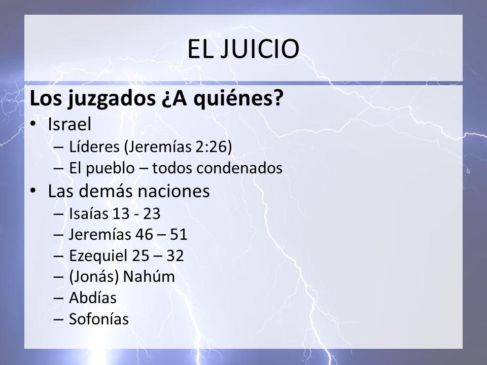 EL JUICIO Los juzgados ¿A quiénes? Israel – Líderes (Jeremías 2:26) – El pueblo – todos condenados Las demás naciones – Isaías 13 - 23 – Jeremías 46 –