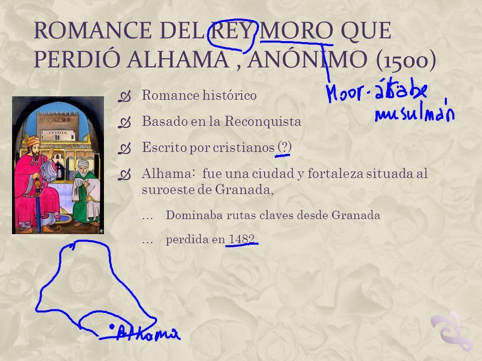 ROMANCE DEL REY MORO QUE PERDIÓ ALHAMA, ANÓNIMO (1500) Romance histórico Basado en la Reconquista Escrito por cristianos (?) Alhama: fue una ciudad y