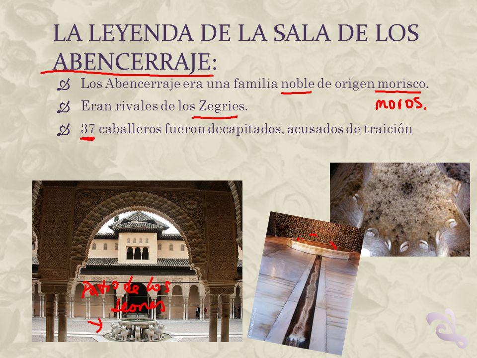 LA LEYENDA DE LA SALA DE LOS ABENCERRAJE: Los Abencerraje era una familia noble de origen morisco. Eran rivales de los Zegries. 37 caballeros fueron d