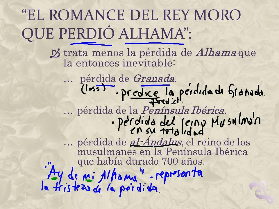 EL ROMANCE DEL REY MORO QUE PERDIÓ ALHAMA: trata menos la pérdida de Alhama que la entonces inevitable: … pérdida de Granada. …pérdida de la Península