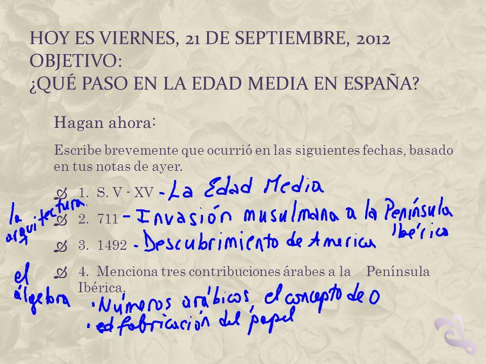 HOY ES VIERNES, 21 DE SEPTIEMBRE, 2012 OBJETIVO: ¿QUÉ PASO EN LA EDAD MEDIA EN ESPAÑA? Hagan ahora: Escribe brevemente que ocurrió en las siguientes f