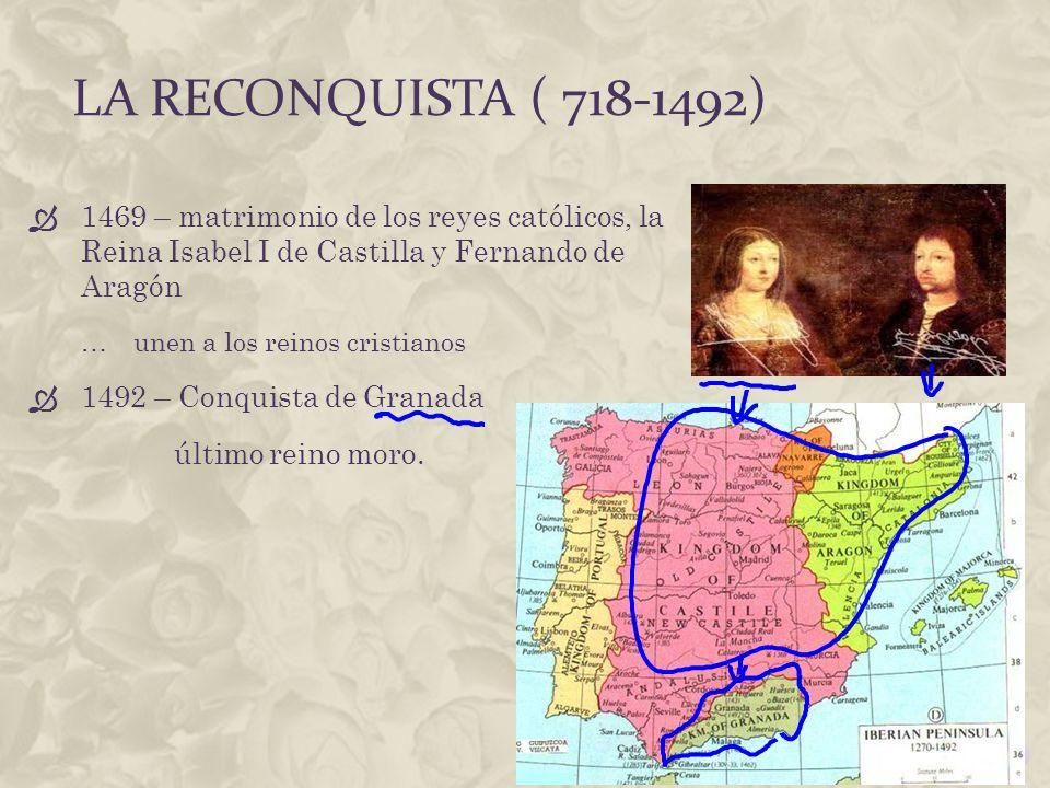 LA RECONQUISTA ( 718-1492) 1469 – matrimonio de los reyes católicos, la Reina Isabel I de Castilla y Fernando de Aragón …unen a los reinos cristianos