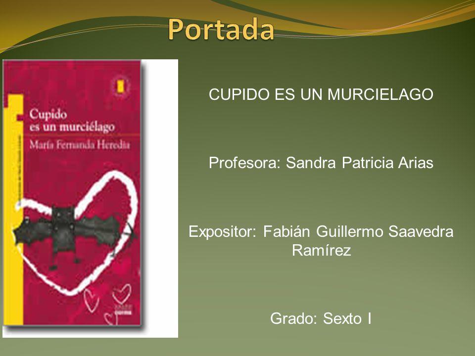 CUPIDO ES UN MURCIELAGO Profesora: Sandra Patricia Arias Expositor: Fabián Guillermo Saavedra Ramírez Grado: Sexto I