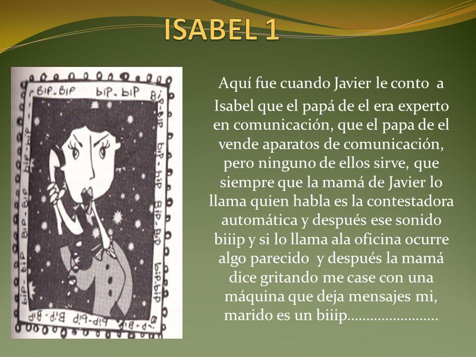 Aquí fue cuando Javier le conto a Isabel que el papá de el era experto en comunicación, que el papa de el vende aparatos de comunicación, pero ninguno