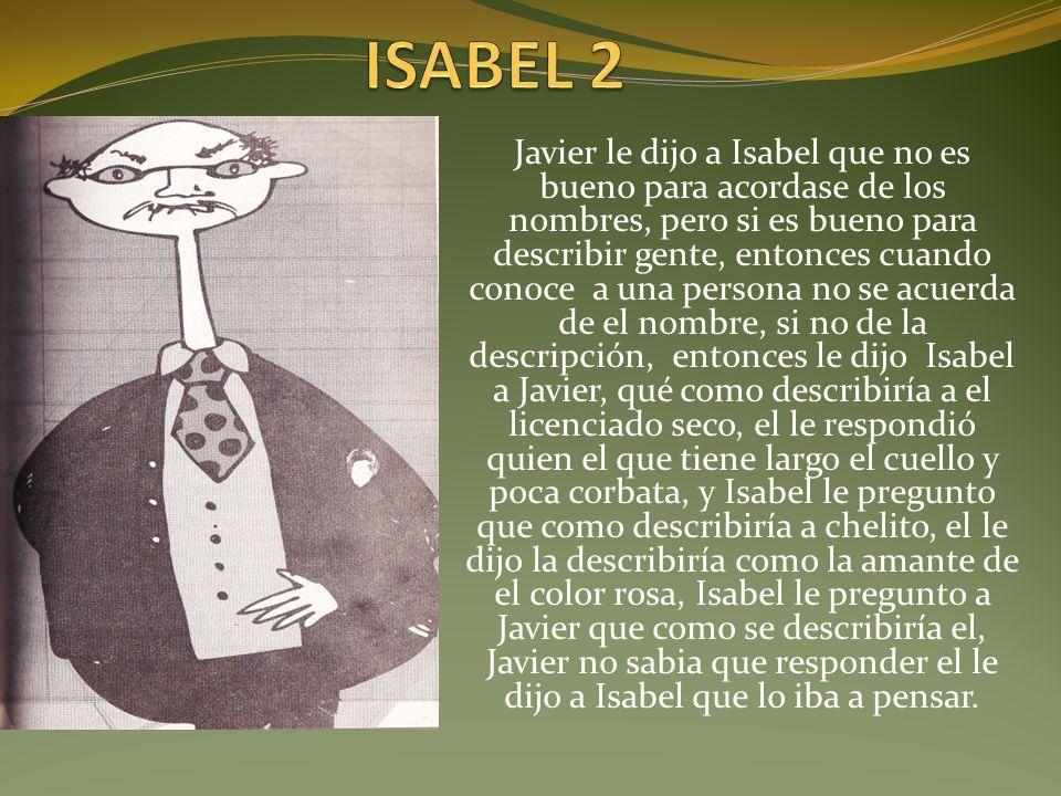 Javier le dijo a Isabel que no es bueno para acordase de los nombres, pero si es bueno para describir gente, entonces cuando conoce a una persona no s