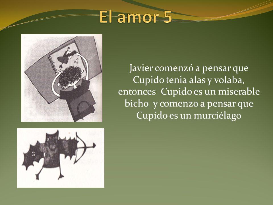 Javier comenzó a pensar que Cupido tenia alas y volaba, entonces Cupido es un miserable bicho y comenzo a pensar que Cupido es un murciélago