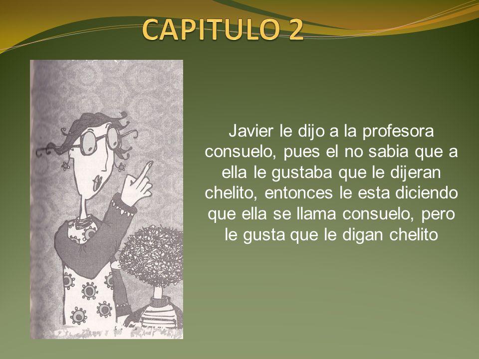 Javier le dijo a la profesora consuelo, pues el no sabia que a ella le gustaba que le dijeran chelito, entonces le esta diciendo que ella se llama con