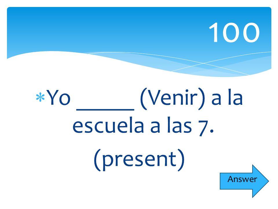 Yo _____ (Venir) a la escuela a las 7. (present) 100 Answer