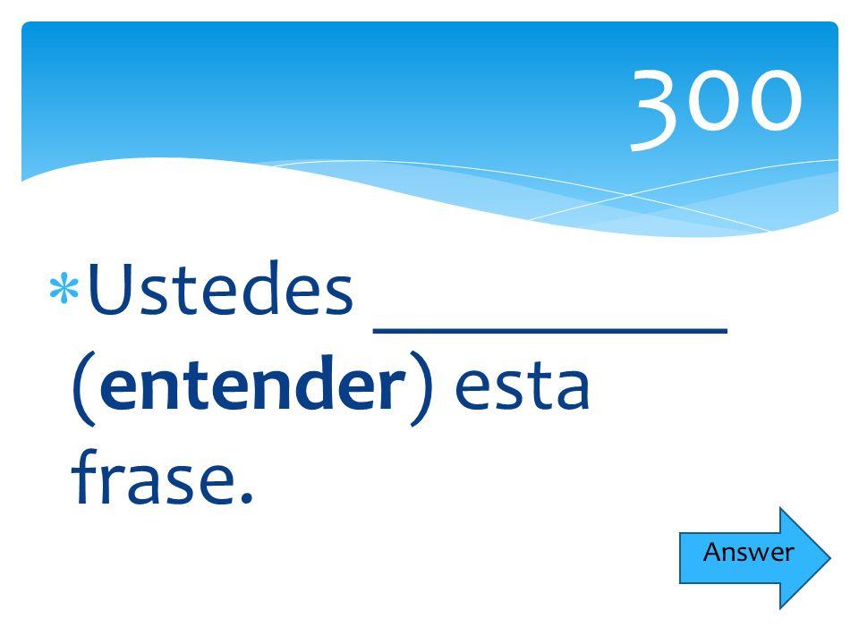 Ustedes _________ (entender) esta frase. 300 Answer