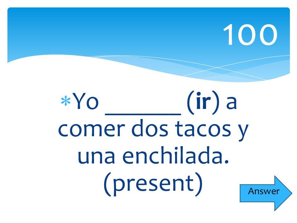 Yo ______ (ir) a comer dos tacos y una enchilada. (present) 100 Answer