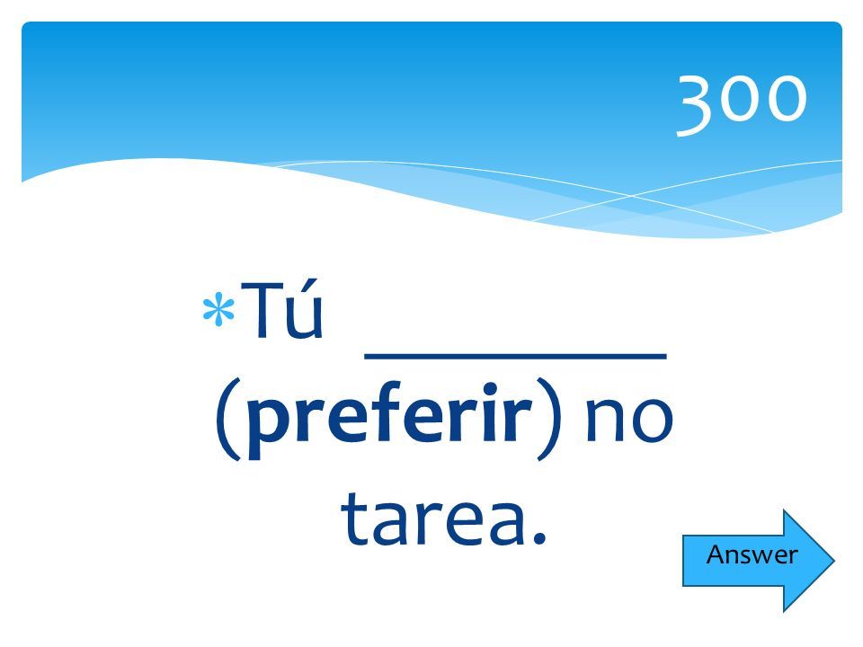 Tú _______ (preferir) no tarea. 300 Answer