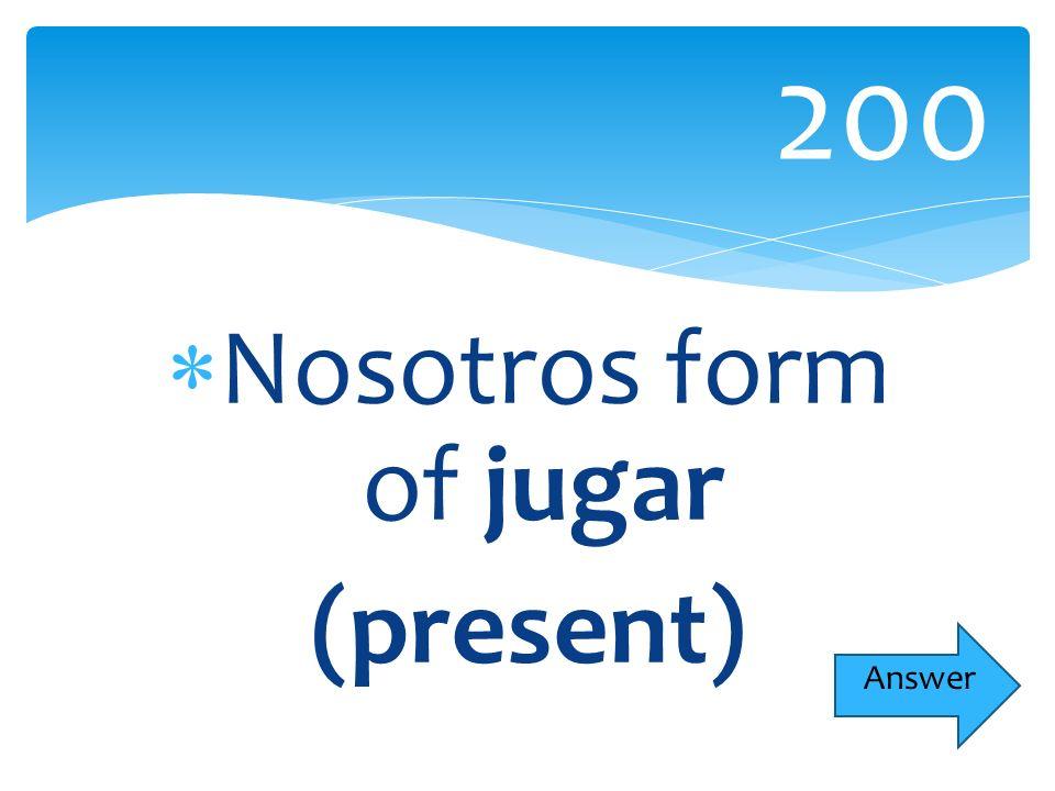 Nosotros form of jugar (present) 200 Answer
