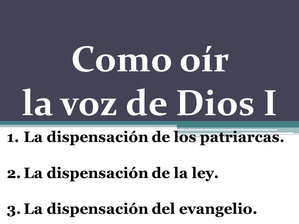 Como oír la voz de Dios I 1.La dispensación de los patriarcas. 2.La dispensación de la ley. 3.La dispensación del evangelio.