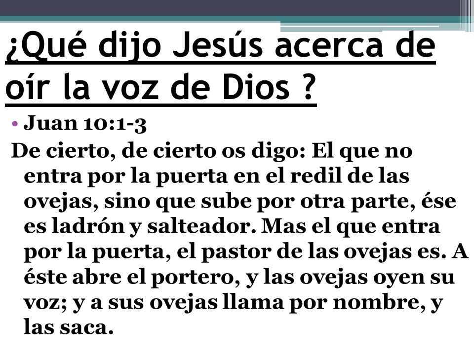 ¿Qué dijo Jesús acerca de oír la voz de Dios ? Juan 10:1-3 De cierto, de cierto os digo: El que no entra por la puerta en el redil de las ovejas, sino
