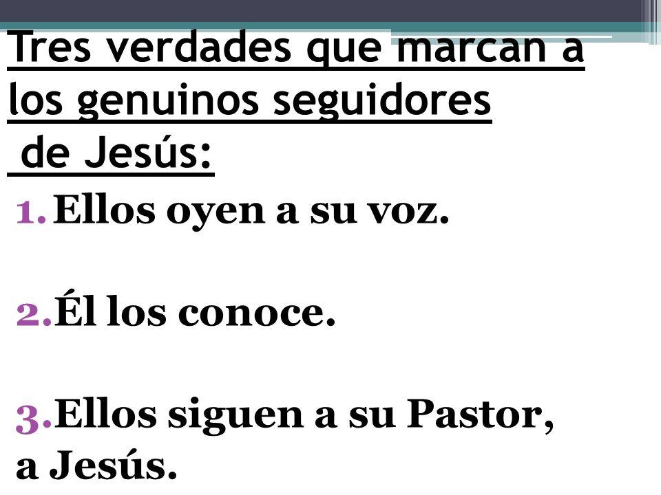 Tres verdades que marcan a los genuinos seguidores de Jesús: 1.Ellos oyen a su voz. 2.Él los conoce. 3.Ellos siguen a su Pastor, a Jesús.