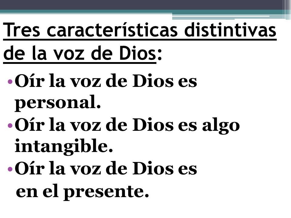 Tres características distintivas de la voz de Dios: Oír la voz de Dios es personal. Oír la voz de Dios es algo intangible. Oír la voz de Dios es en el