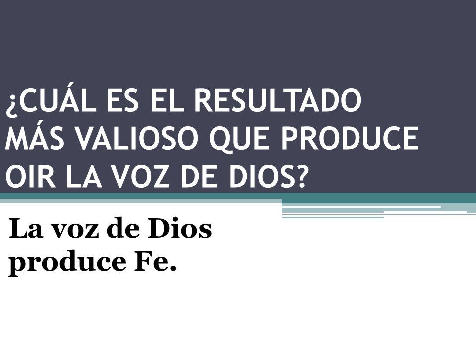 ¿CUÁL ES EL RESULTADO MÁS VALIOSO QUE PRODUCE OIR LA VOZ DE DIOS? La voz de Dios produce Fe.
