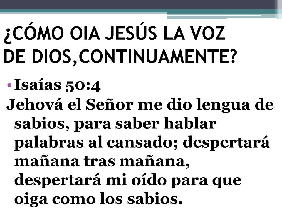 ¿ CÓMO OIA JESÚS LA VOZ DE DIOS,CONTINUAMENTE? Isaías 50:4 Jehová el Señor me dio lengua de sabios, para saber hablar palabras al cansado; despertará