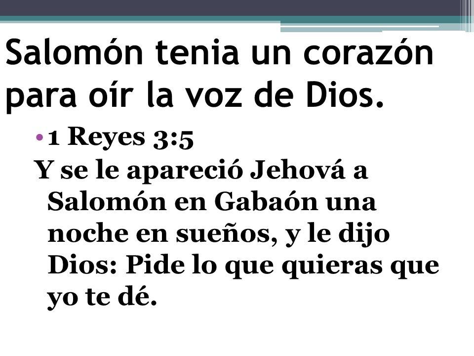 Salomón tenia un corazón para oír la voz de Dios. 1 Reyes 3:5 Y se le apareció Jehová a Salomón en Gabaón una noche en sueños, y le dijo Dios: Pide lo