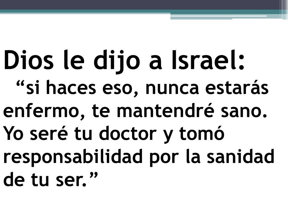 Dios le dijo a Israel: si haces eso, nunca estarás enfermo, te mantendré sano. Yo seré tu doctor y tomó responsabilidad por la sanidad de tu ser.