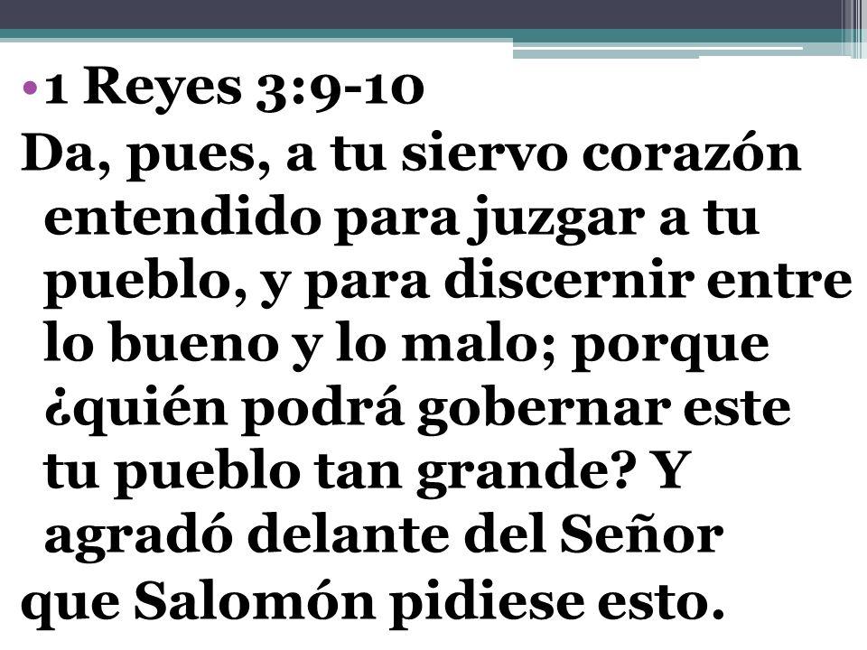 1 Reyes 3:9-10 Da, pues, a tu siervo corazón entendido para juzgar a tu pueblo, y para discernir entre lo bueno y lo malo; porque ¿quién podrá goberna