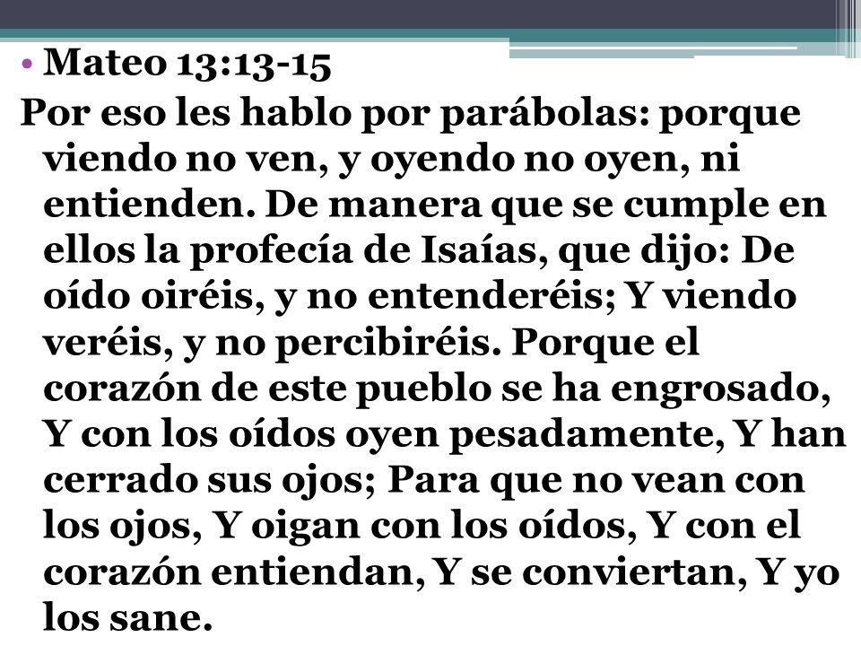 Mateo 13:13-15 Por eso les hablo por parábolas: porque viendo no ven, y oyendo no oyen, ni entienden. De manera que se cumple en ellos la profecía de
