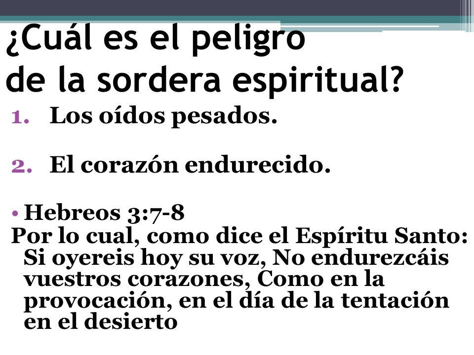 ¿Cuál es el peligro de la sordera espiritual? 1.Los oídos pesados. 2.El corazón endurecido. Hebreos 3:7-8 Por lo cual, como dice el Espíritu Santo: Si