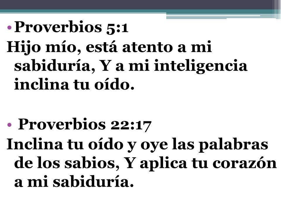Proverbios 5:1 Hijo mío, está atento a mi sabiduría, Y a mi inteligencia inclina tu oído. Proverbios 22:17 Inclina tu oído y oye las palabras de los s