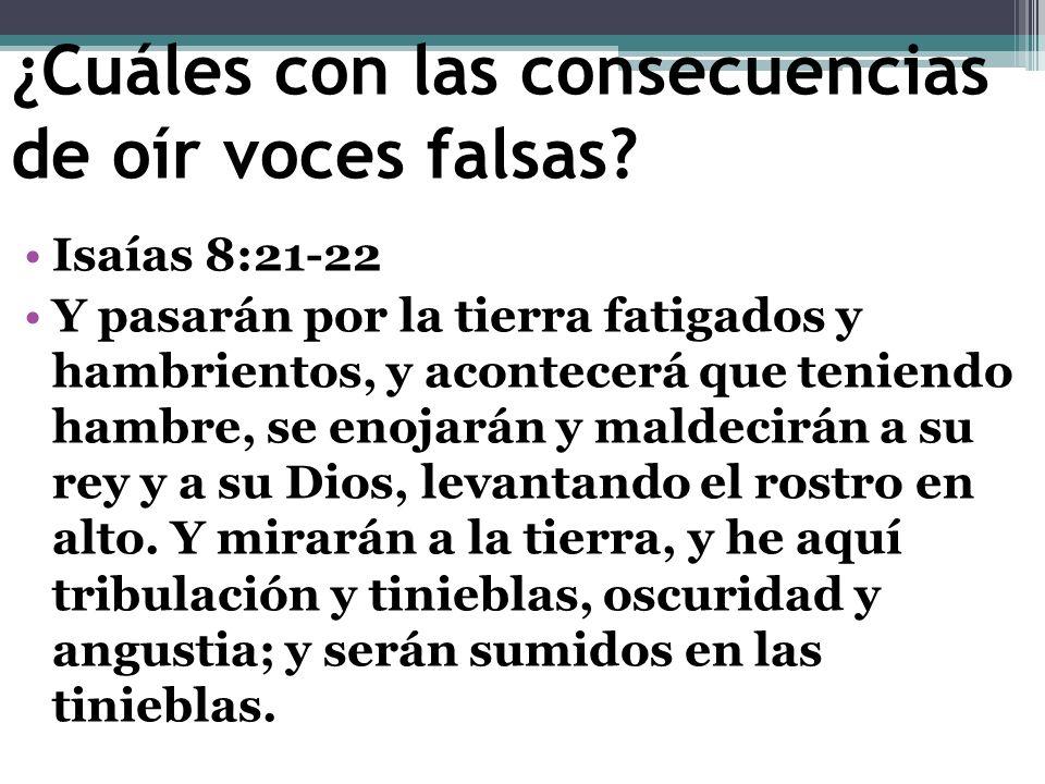 ¿Cuáles con las consecuencias de oír voces falsas? Isaías 8:21-22 Y pasarán por la tierra fatigados y hambrientos, y acontecerá que teniendo hambre, s