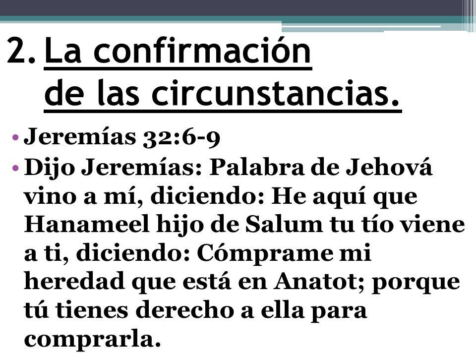 2.La confirmación de las circunstancias. Jeremías 32:6-9 Dijo Jeremías: Palabra de Jehová vino a mí, diciendo: He aquí que Hanameel hijo de Salum tu t