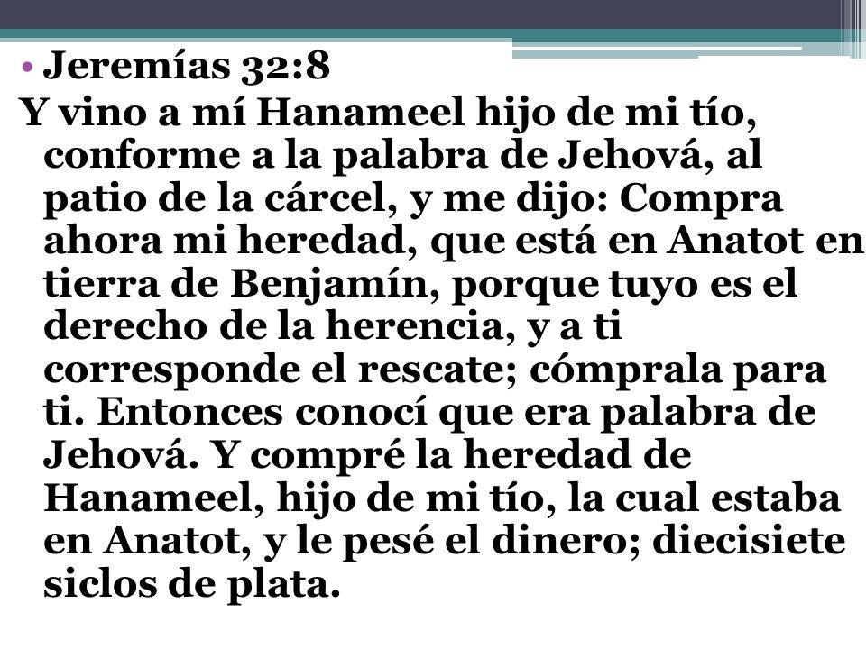 Jeremías 32:8 Y vino a mí Hanameel hijo de mi tío, conforme a la palabra de Jehová, al patio de la cárcel, y me dijo: Compra ahora mi heredad, que est