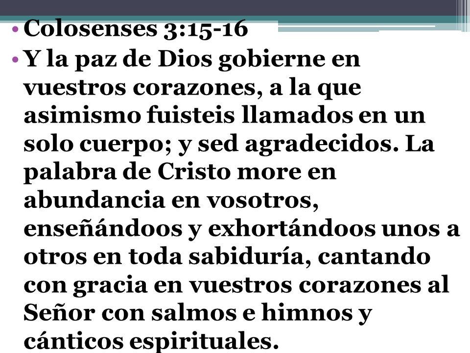 Colosenses 3:15-16 Y la paz de Dios gobierne en vuestros corazones, a la que asimismo fuisteis llamados en un solo cuerpo; y sed agradecidos. La palab