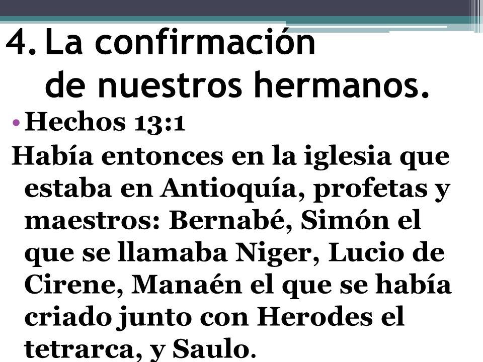 4.La confirmación de nuestros hermanos. Hechos 13:1 Había entonces en la iglesia que estaba en Antioquía, profetas y maestros: Bernabé, Simón el que s