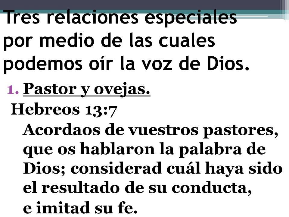 Tres relaciones especiales por medio de las cuales podemos oír la voz de Dios. 1.Pastor y ovejas. Hebreos 13:7 Acordaos de vuestros pastores, que os h