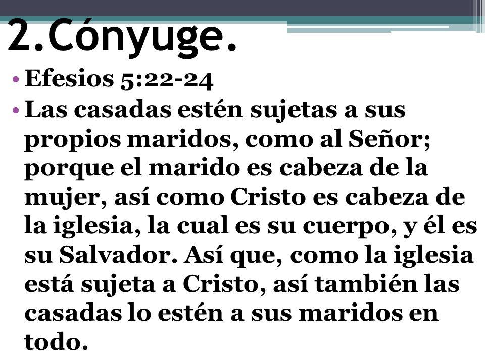 2.Cónyuge. Efesios 5:22-24 Las casadas estén sujetas a sus propios maridos, como al Señor; porque el marido es cabeza de la mujer, así como Cristo es